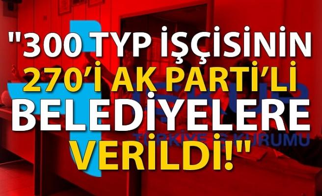 """""""300 TYP işçisinin 270'i AK Parti'li belediyelere verildi"""""""