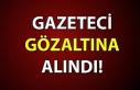 GAZETECİ GÖZALTINA ALINDI!