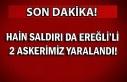 Hain saldırı da Ereğli'li 2 askerimiz yaralandı