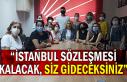 """""""İSTANBUL SÖZLEŞMESİ KALACAK SİZ GİDECEKSİNİZ"""""""