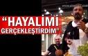 """""""HAYALİMİ GERÇEKLEŞTİRDİM"""""""