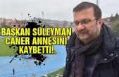 Başkan Süleyman Caner annesini kaybetti!