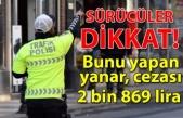 Sürücüler dikkat! Bunu yapan yanar, cezası 2 bin 869 lira