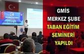 GMİS Merkez Şube Taban Eğitim Semineri Yapıldı