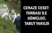 Cenaze ceset torbası ile gömüldü. Tabut yakıldı