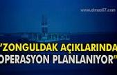 """""""Zonguldak açıklarında operasyon planlanıyor"""""""