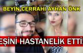 Beyin Cerrahı Ayhan Önk Eşini hastanelik etti!