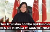 Ebru Uzun'dan bomba açıklamalar 'Ben ne dersem o' mantığında!