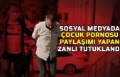 Sosyal medyada çocuk pornosu paylaşımı yapan zanlı tutuklandı