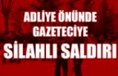 Gazeteci Selçuk Koçaklı'ya adliye önünde silahlı saldırı!