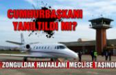 Cumhurbaşkanı yanıltıldı mı? Zonguldak Havaalanı meclise taşındı...