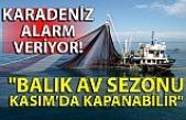"""Karadeniz alarm veriyor! """"Balık av sezonu Kasım'da kapanabilir"""""""