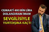 Cemaati 400 bin lira dolandıran imam sevgilisiyle yurtdışına kaçtı!