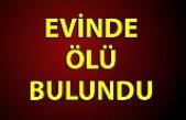 EVİNDE ÖLÜ BULUNDU