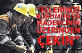 """""""ELLERİNİZİ KURUMUN VE MADENCİNİN ÜZERİNDEN ÇEKİN"""""""