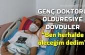 Genç doktoru öldüresiye dövdüler
