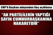 """CHP'li Başkan adayından flaş açıklama! """" Ak Partililerin yaptığı sayın Cumhurbaşkanına hakarettir"""""""