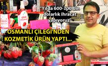 """Osmanlı Çileği'nden kozmetik ürün yaptı... """"Yılda 600-700 bin dolarlık ihracat yapıyoruz"""""""