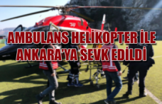 Ambulans helikopter ile Ankara'ya sevk edildi...