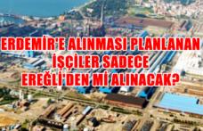 Erdemir'e alınması planlanan işçiler sadece Ereğli'den mi alınacak?
