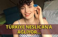 Türkiye Neslican'a ağlıyor...