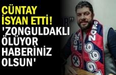 Cüntay isyan etti! 'Zonguldaklı ölüyor haberiniz olsun'