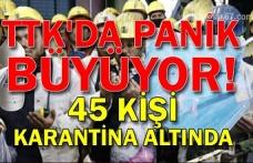 TTK'da panik büyüyor! 45 kişi karantina altında