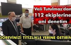 Vali Tutulmaz'dan 112 ekiplerine ani denetim.