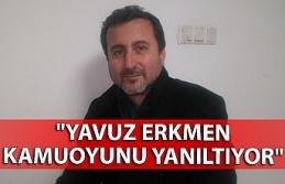 """""""Yavuz Erkmen kamuoyunu yanıltıyor"""""""