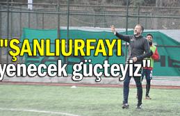 """""""ŞANLIURFA'YI YENECEK GÜÇTEYİZ"""""""