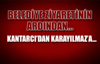 Belediye ziyaretinin ardından… Kantarcı'dan...