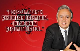 """""""Ben Selim Alan'ın çekilmesini istemedim,..."""
