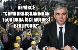 """Demirci: """"Cumhurbaşkanından 1500 daha işçi müjdesi..."""