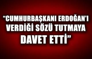 """""""Cumhurbaşkanı Erdoğan'ı verdiği sözü tutmaya..."""