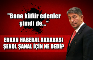 Erkan Haberal akrabası Şenol Şanal için ne dedi?...
