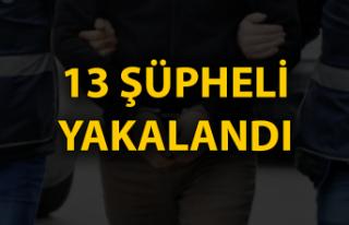 13 şüpheli yakalandı...