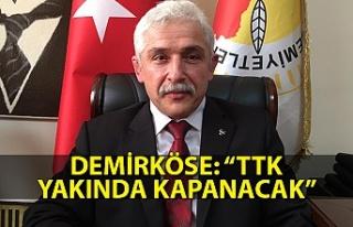 """Demirköse: """"TTK yakında kapanacak"""""""