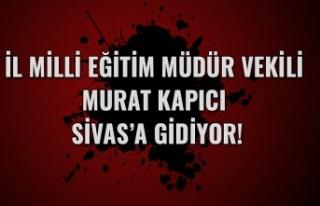 İl Milli Eğitim Müdür Vekili Murat Kapıcı Sivas'a...