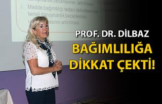 Prof. Dr. Dilbaz, bağımlılığa dikkat çekti!