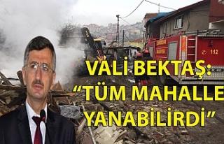 """VALİ BEKTAŞ: """"TÜM MAHALLE YANABİLİRDİ"""""""