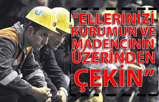 """""""ELLERİNİZİ KURUMUN VE MADENCİNİN ÜZERİNDEN..."""