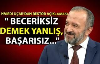 """Hamdi Uçar'dan rektör açıklaması: """" Beceriksiz..."""