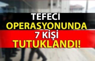 Tefeci operasyonunda 7 kişi tutuklandı