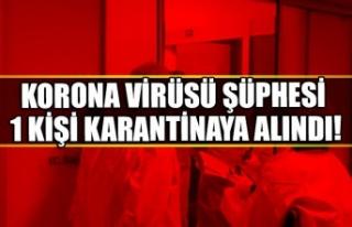 Korona virüsü şüphesi 1 kişi karantinaya alındı