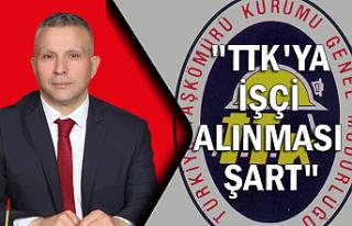 """""""TTK'YA İŞÇİ ALINMASI ŞART"""""""