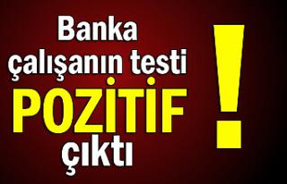 Banka çalışanın testi pozitif çıktı