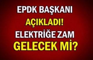 EPDK Başkanı açıkladı! Elektriğe zam gelecek...