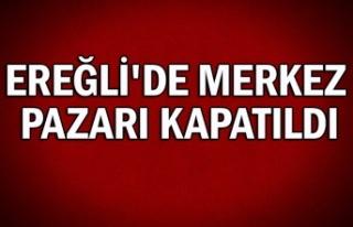 Ereğli'de merkez pazarı kapatıldı