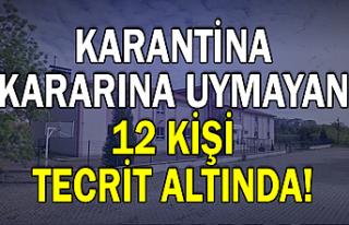 Karantina kararına uymayan 12 kişi tecrit altında!