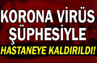 Korona Virüs şüphesiyle hastaneye kaldırıldı
